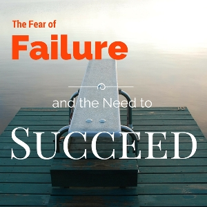The Fear of Failure and the Need to Succeed!